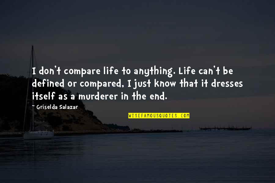 Salazar's Quotes By Griselda Salazar: I don't compare life to anything. Life can't