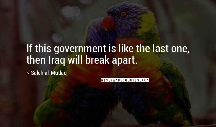 Saleh Al-Mutlaq quotes: If this government is like the last one, then Iraq will break apart.
