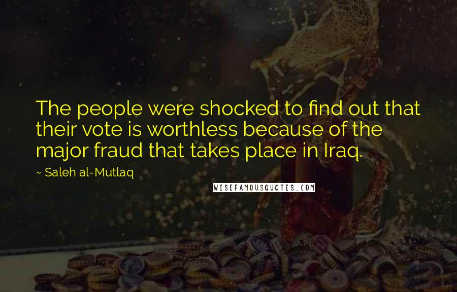 Saleh Al-Mutlaq quotes: The people were shocked to find out that their vote is worthless because of the major fraud that takes place in Iraq.