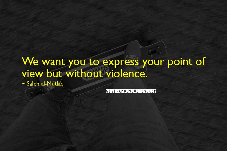 Saleh Al-Mutlaq quotes: We want you to express your point of view but without violence.