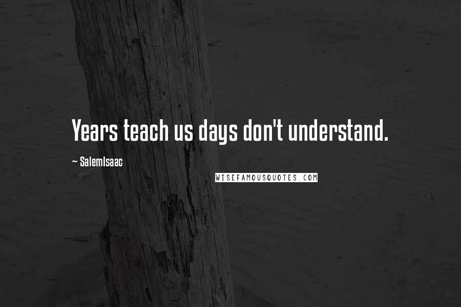 SalemIsaac quotes: Years teach us days don't understand.