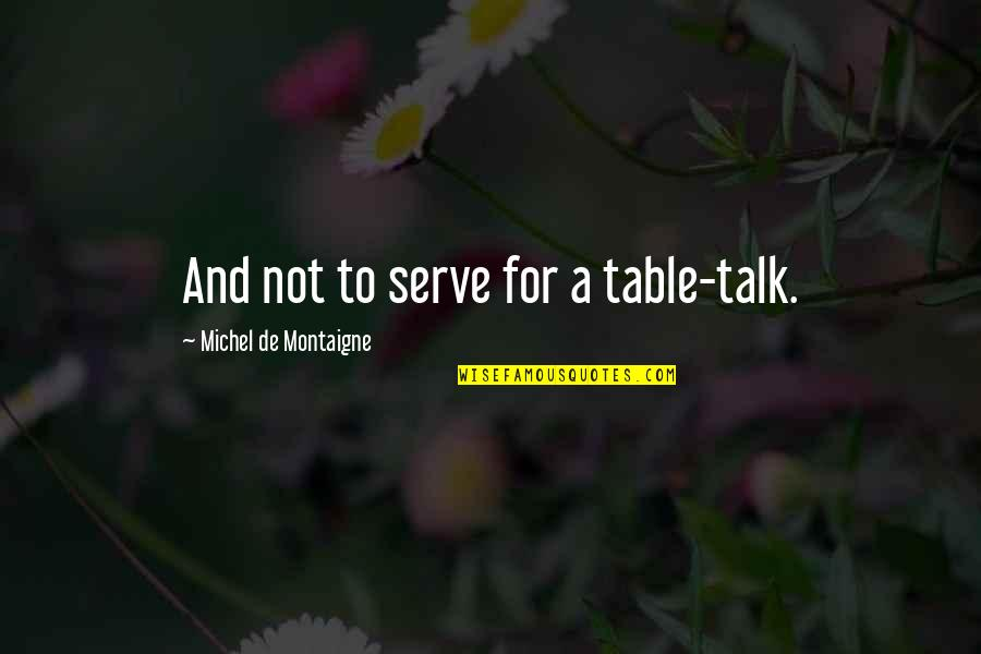 Sales Capability Quotes By Michel De Montaigne: And not to serve for a table-talk.
