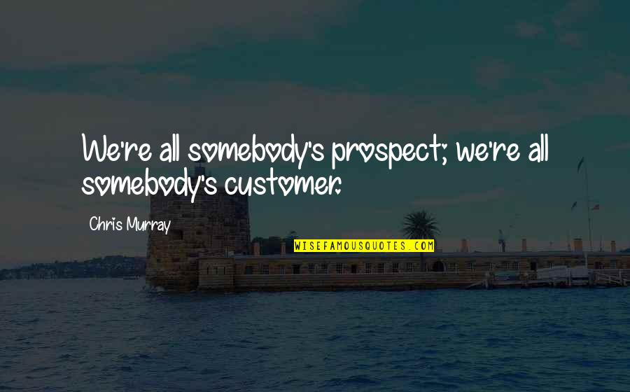 Sales Effectiveness Quotes By Chris Murray: We're all somebody's prospect; we're all somebody's customer.