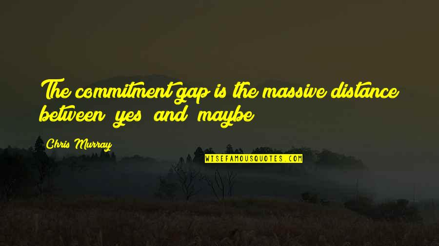 Sales Effectiveness Quotes By Chris Murray: The commitment gap is the massive distance between