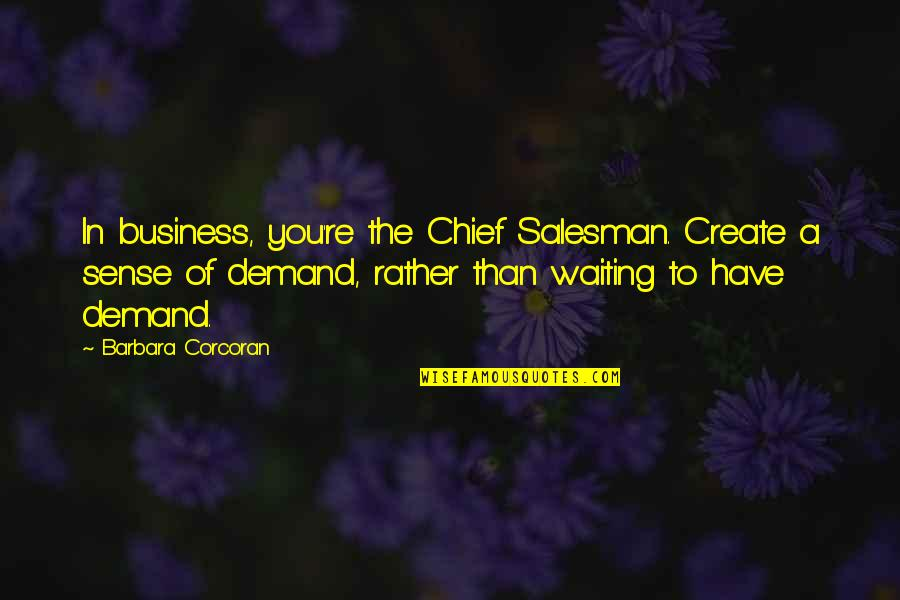 Salesman Quotes By Barbara Corcoran: In business, you're the Chief Salesman. Create a