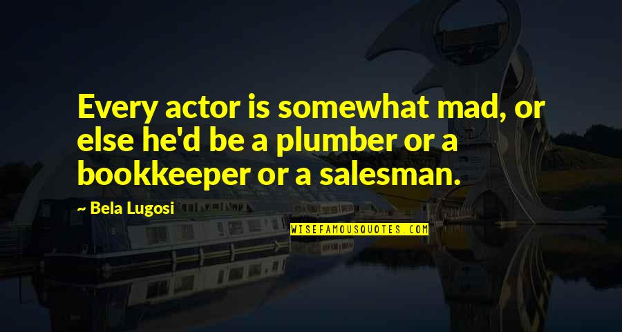 Salesman Quotes By Bela Lugosi: Every actor is somewhat mad, or else he'd