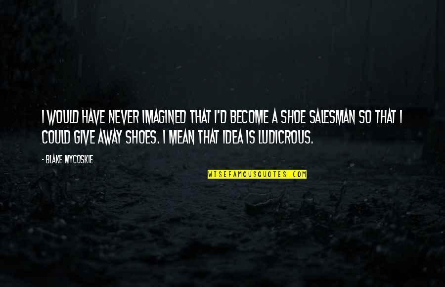 Salesman Quotes By Blake Mycoskie: I would have never imagined that I'd become