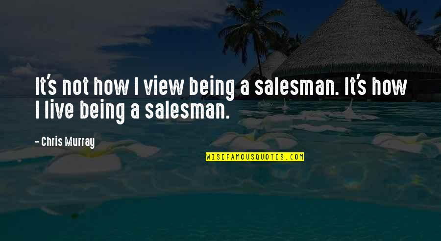 Salesman Quotes By Chris Murray: It's not how I view being a salesman.