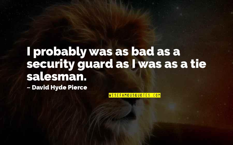 Salesman Quotes By David Hyde Pierce: I probably was as bad as a security