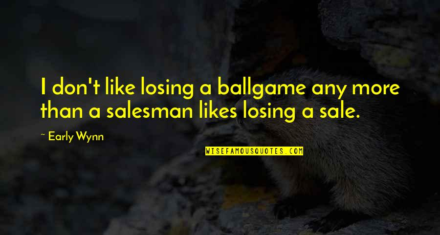 Salesman Quotes By Early Wynn: I don't like losing a ballgame any more