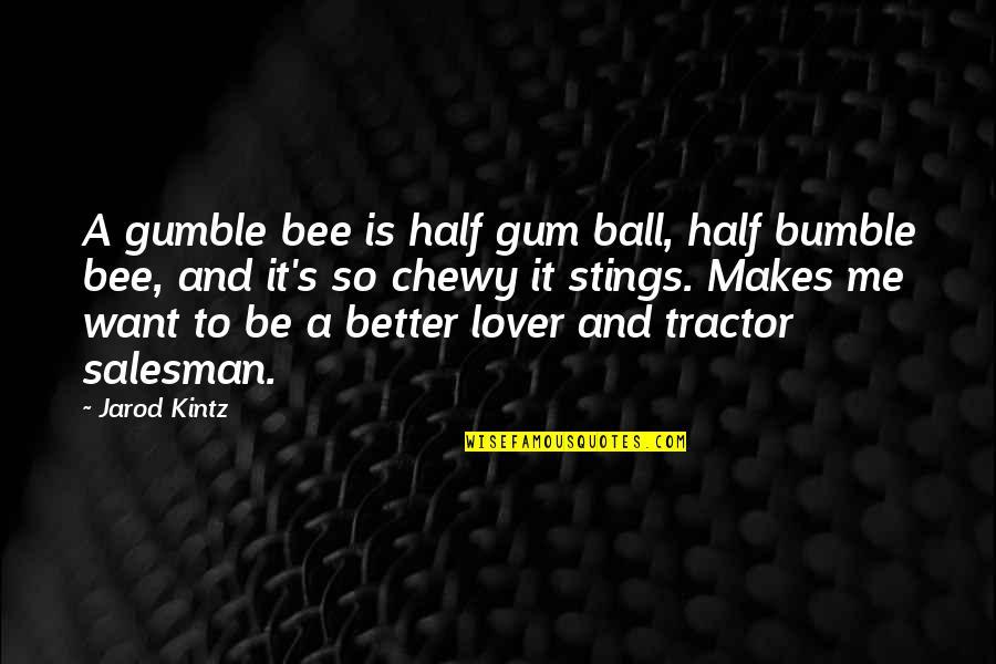 Salesman Quotes By Jarod Kintz: A gumble bee is half gum ball, half