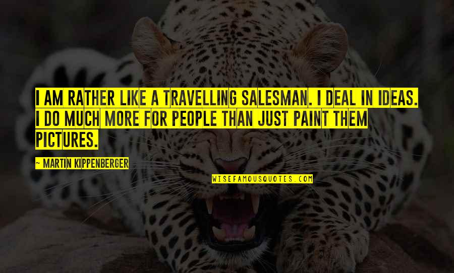 Salesman Quotes By Martin Kippenberger: I am rather like a travelling salesman. I