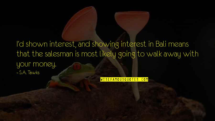 Salesman Quotes By S.A. Tawks: I'd shown interest, and showing interest in Bali