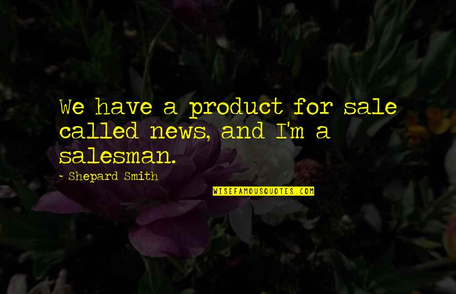 Salesman Quotes By Shepard Smith: We have a product for sale called news,