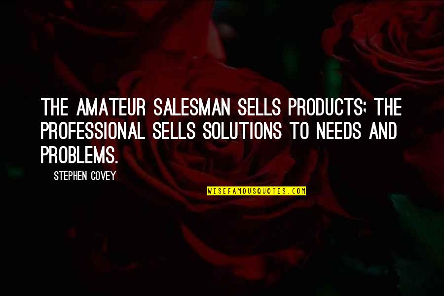 Salesman Quotes By Stephen Covey: The amateur salesman sells products; the professional sells