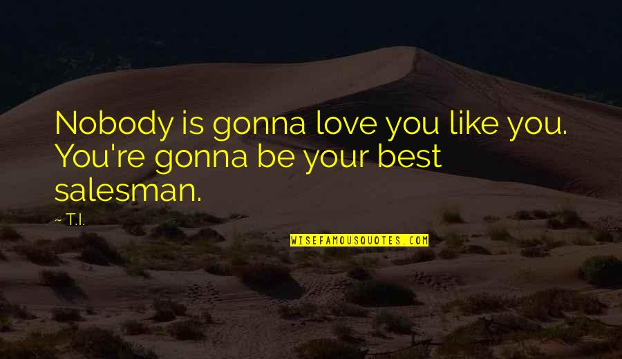 Salesman Quotes By T.I.: Nobody is gonna love you like you. You're