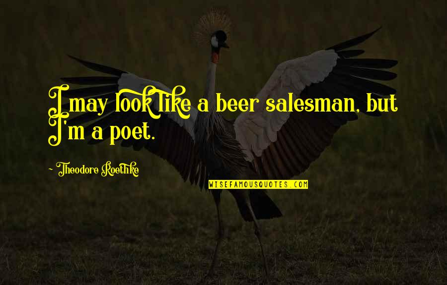 Salesman Quotes By Theodore Roethke: I may look like a beer salesman, but
