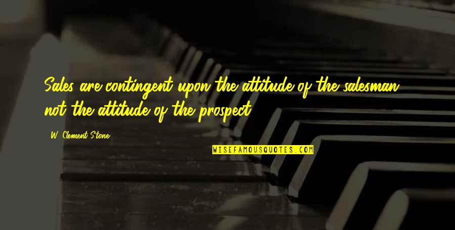 Salesman Quotes By W. Clement Stone: Sales are contingent upon the attitude of the