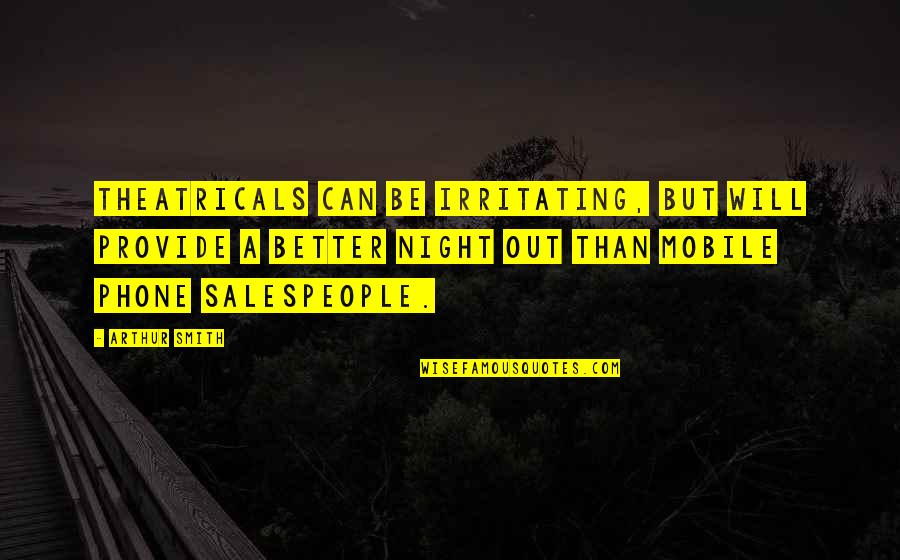 Salespeople Quotes By Arthur Smith: Theatricals can be irritating, but will provide a