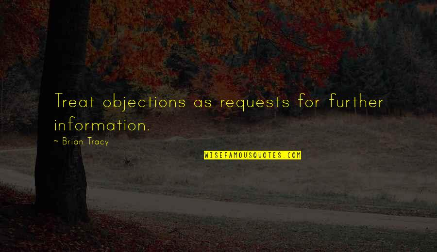 Salespeople Quotes By Brian Tracy: Treat objections as requests for further information.