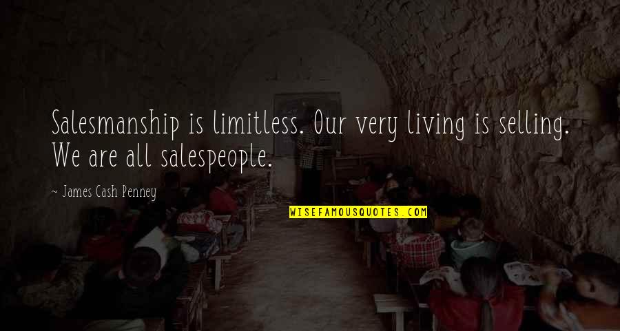 Salespeople Quotes By James Cash Penney: Salesmanship is limitless. Our very living is selling.