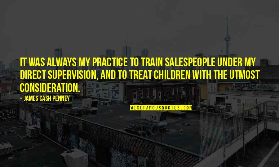 Salespeople Quotes By James Cash Penney: It was always my practice to train salespeople