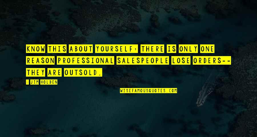 Salespeople Quotes By Jim Holden: Know this about yourself: there is only one