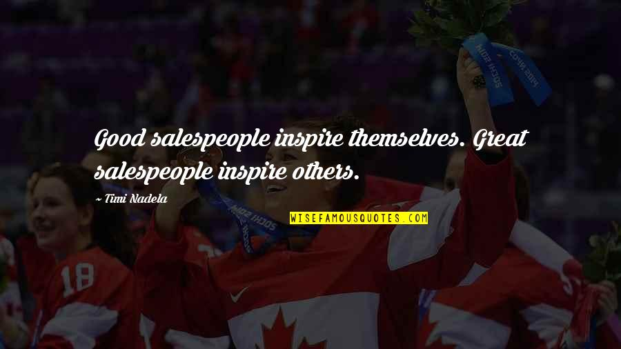 Salespeople Quotes By Timi Nadela: Good salespeople inspire themselves. Great salespeople inspire others.