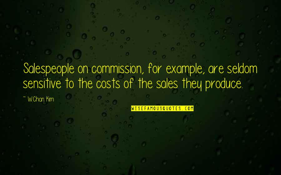 Salespeople Quotes By W.Chan Kim: Salespeople on commission, for example, are seldom sensitive