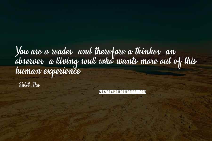 Salil Jha quotes: You are a reader, and therefore a thinker, an observer, a living soul who wants more out of this human experience.