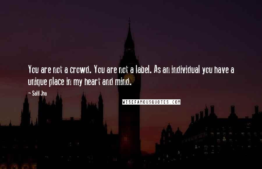 Salil Jha quotes: You are not a crowd. You are not a label. As an individual you have a unique place in my heart and mind.