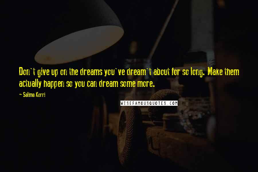 Salima Korri quotes: Don't give up on the dreams you've dream't about for so long. Make them actually happen so you can dream some more.