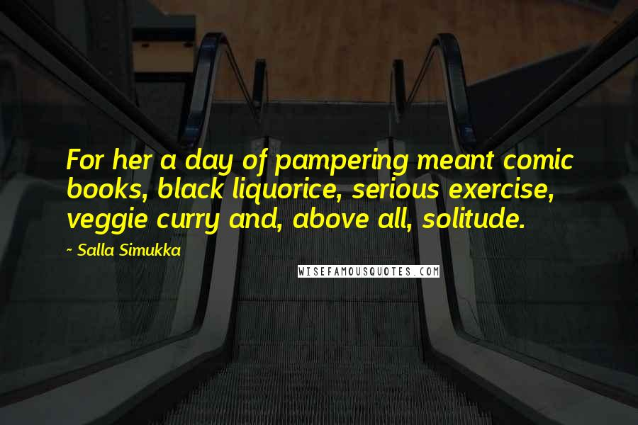 Salla Simukka quotes: For her a day of pampering meant comic books, black liquorice, serious exercise, veggie curry and, above all, solitude.