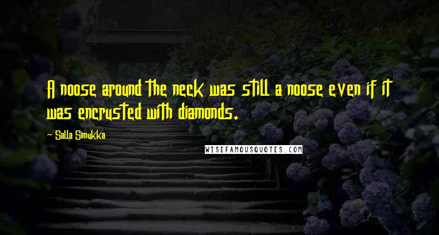 Salla Simukka quotes: A noose around the neck was still a noose even if it was encrusted with diamonds.