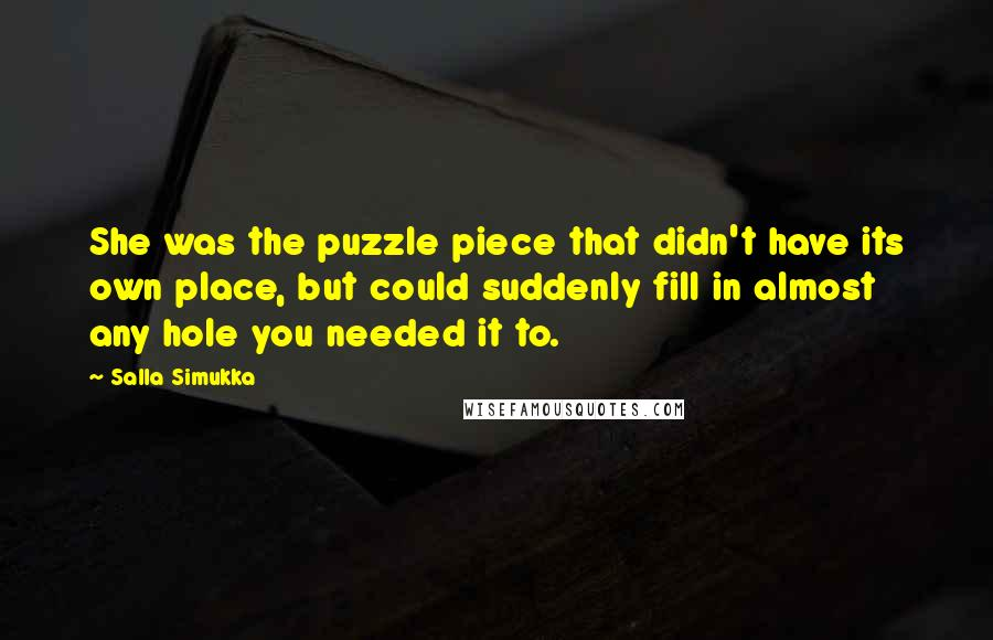 Salla Simukka quotes: She was the puzzle piece that didn't have its own place, but could suddenly fill in almost any hole you needed it to.