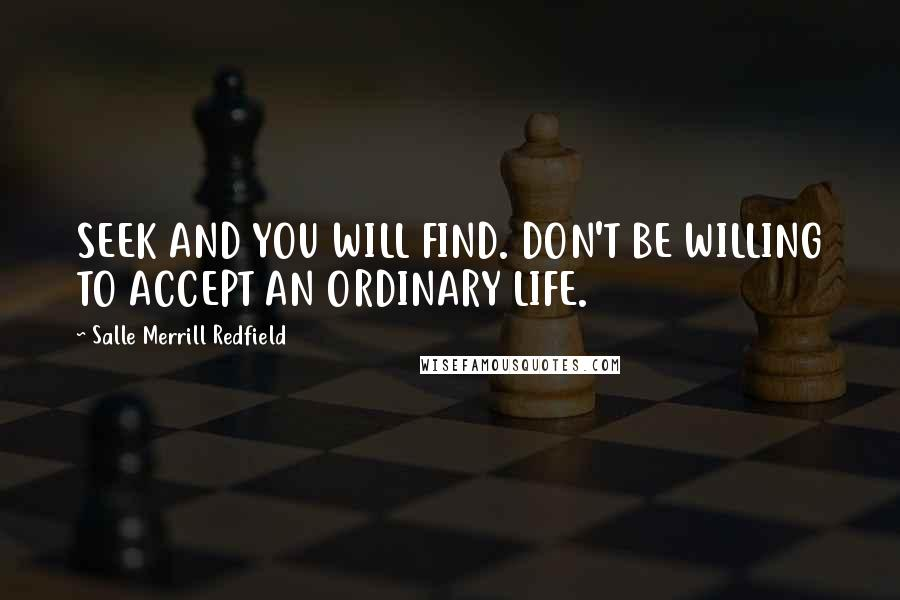 Salle Merrill Redfield quotes: SEEK AND YOU WILL FIND. DON'T BE WILLING TO ACCEPT AN ORDINARY LIFE.