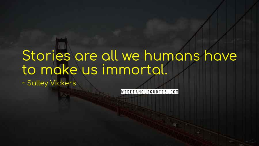 Salley Vickers quotes: Stories are all we humans have to make us immortal.