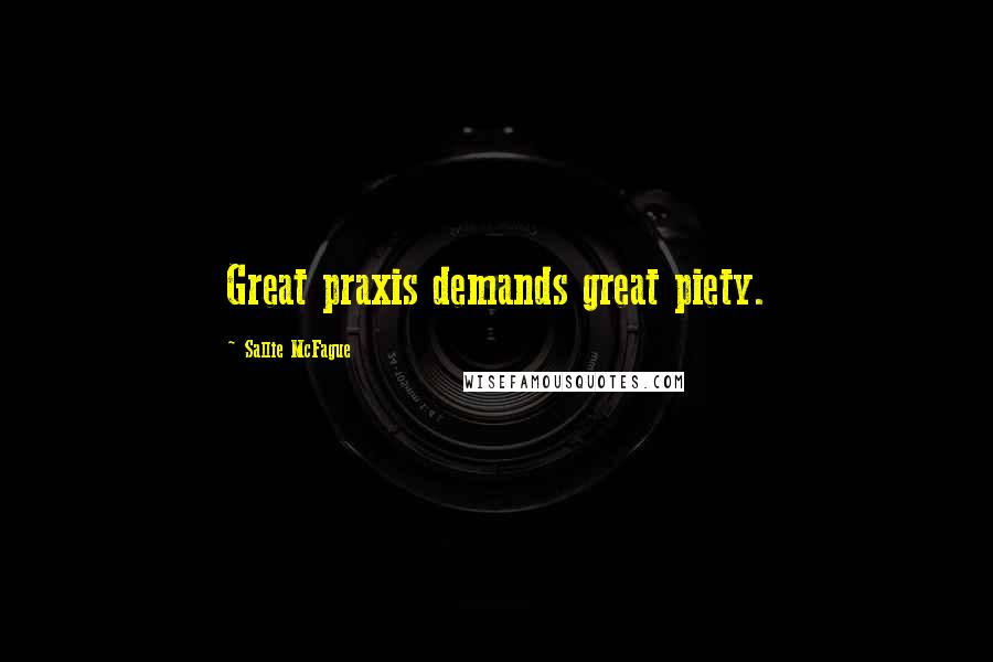 Sallie McFague quotes: Great praxis demands great piety.