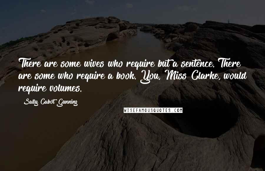 Sally Cabot Gunning quotes: There are some wives who require but a sentence. There are some who require a book. You, Miss Clarke, would require volumes.
