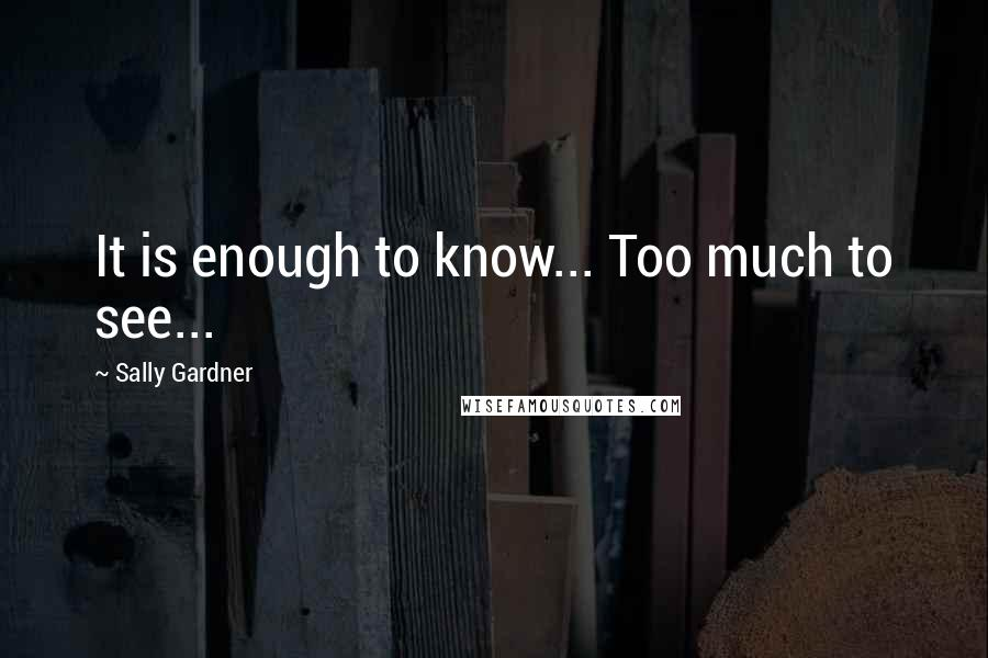 Sally Gardner quotes: It is enough to know... Too much to see...