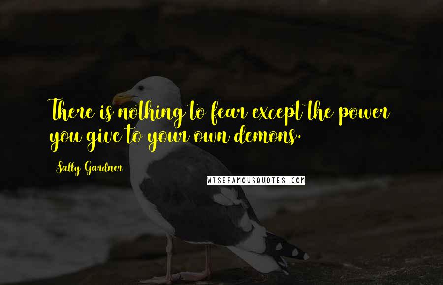 Sally Gardner quotes: There is nothing to fear except the power you give to your own demons.
