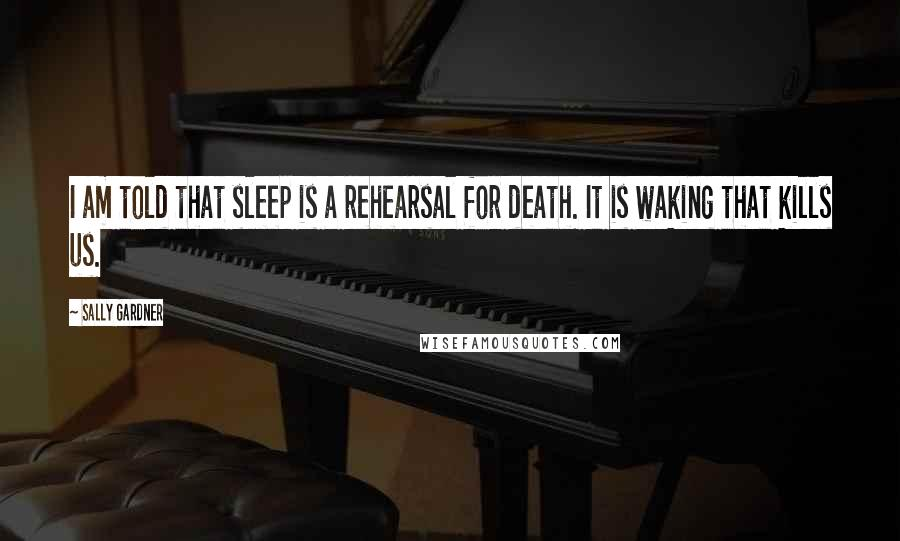 Sally Gardner quotes: I am told that sleep is a rehearsal for death. It is waking that kills us.