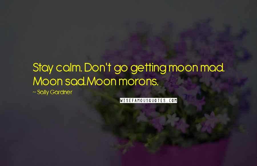 Sally Gardner quotes: Stay calm. Don't go getting moon mad. Moon sad.Moon morons.