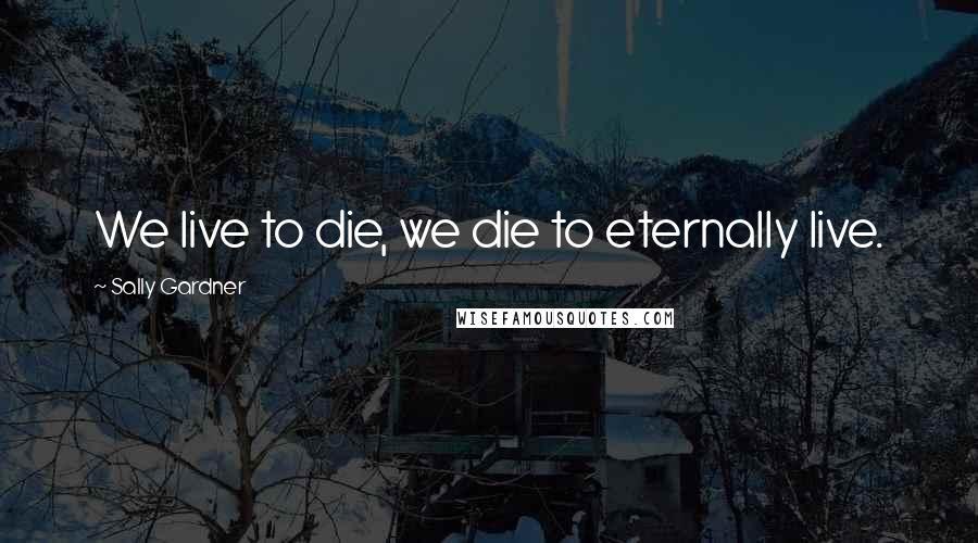 Sally Gardner quotes: We live to die, we die to eternally live.