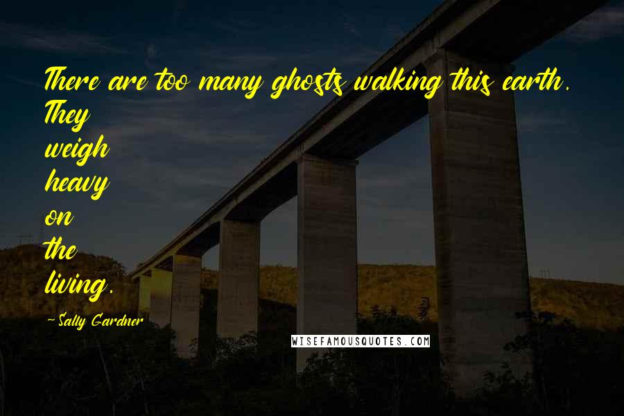 Sally Gardner quotes: There are too many ghosts walking this earth. They weigh heavy on the living.