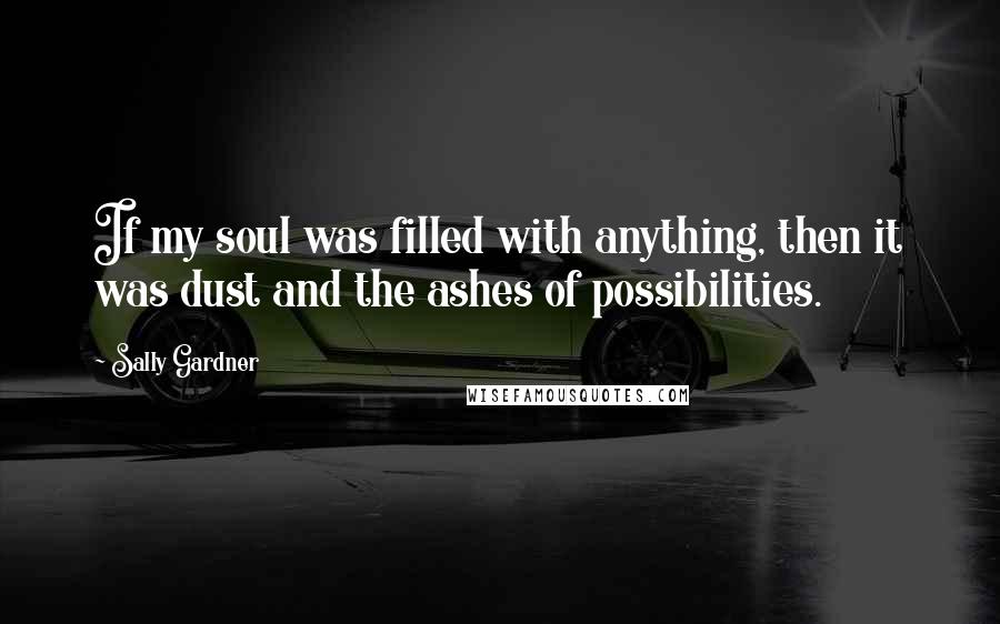 Sally Gardner quotes: If my soul was filled with anything, then it was dust and the ashes of possibilities.