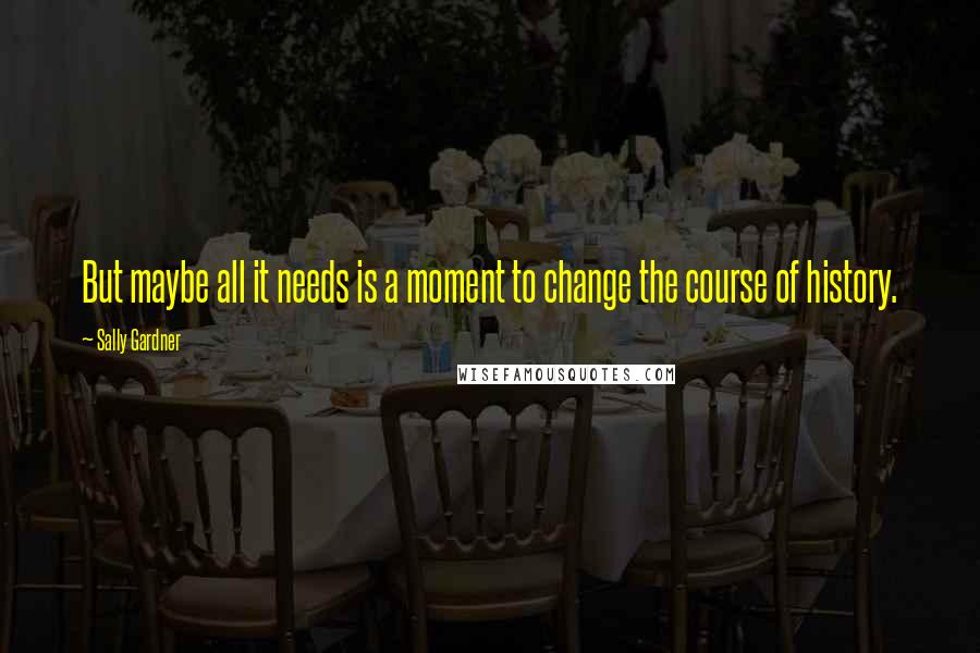Sally Gardner quotes: But maybe all it needs is a moment to change the course of history.