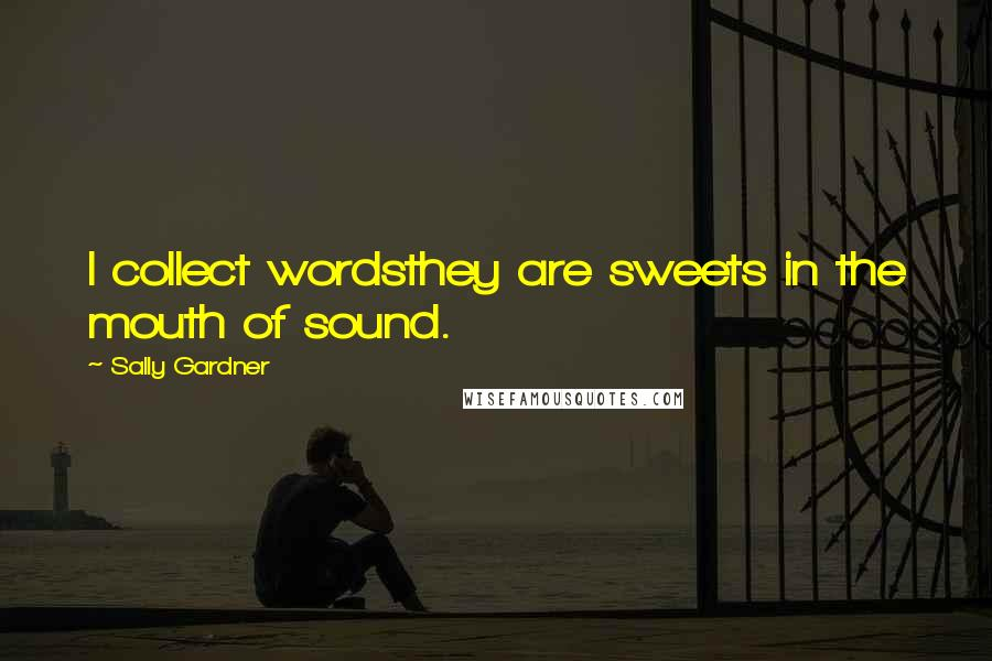 Sally Gardner quotes: I collect wordsthey are sweets in the mouth of sound.