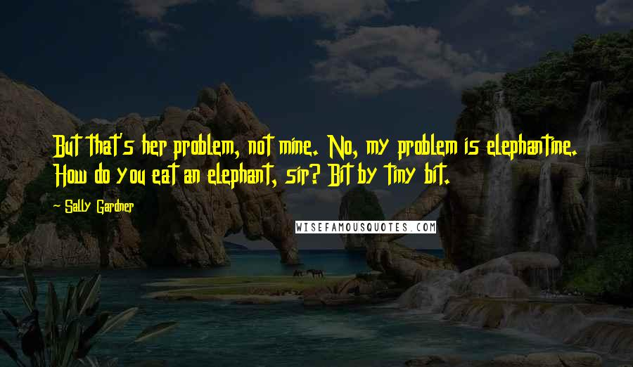 Sally Gardner quotes: But that's her problem, not mine. No, my problem is elephantine. How do you eat an elephant, sir? Bit by tiny bit.