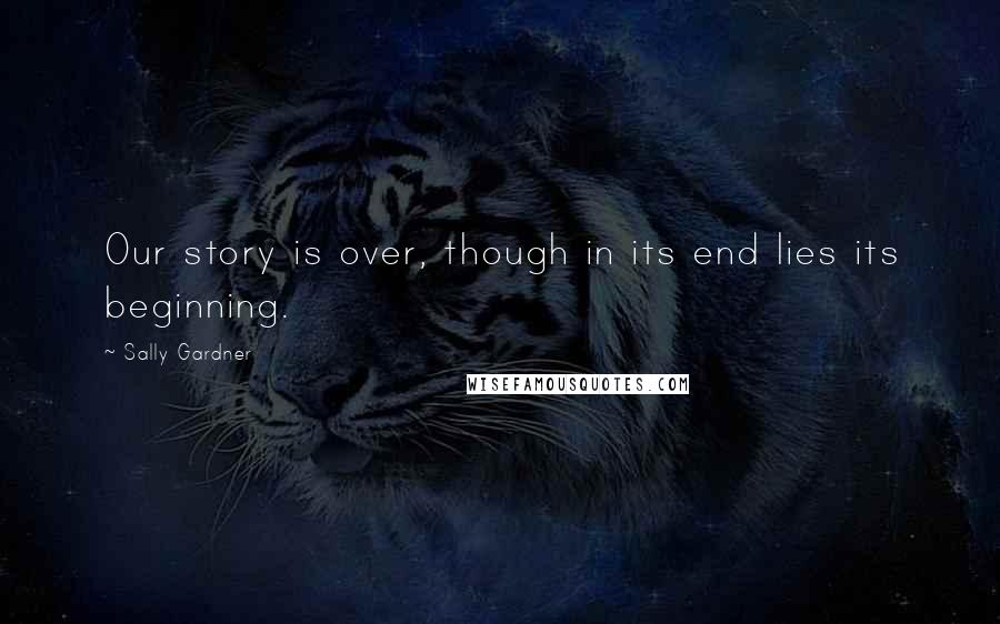 Sally Gardner quotes: Our story is over, though in its end lies its beginning.
